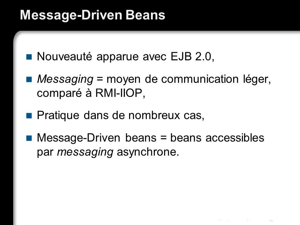 Message-Driven Beans Nouveauté apparue avec EJB 2.0, Messaging = moyen de communication léger, comparé à RMI-IIOP, Pratique dans de nombreux cas, Message-Driven beans = beans accessibles par messaging asynchrone.
