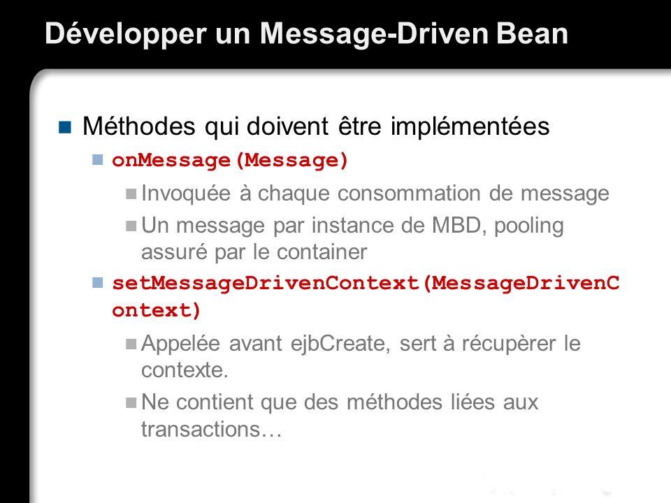 Développer un Message-Driven Bean Méthodes qui doivent être implémentées onMessage(Message) Invoquée à chaque consommation de message Un message par instance de MBD, pooling assuré par le container setMessageDrivenContext(MessageDrivenC ontext) Appelée avant ejbCreate, sert à récupèrer le contexte.