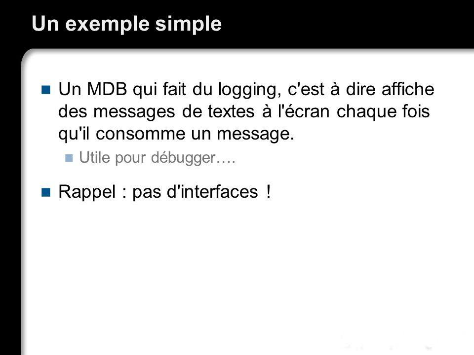 Un exemple simple Un MDB qui fait du logging, c'est à dire affiche des messages de textes à l'écran chaque fois qu'il consomme un message. Utile pour