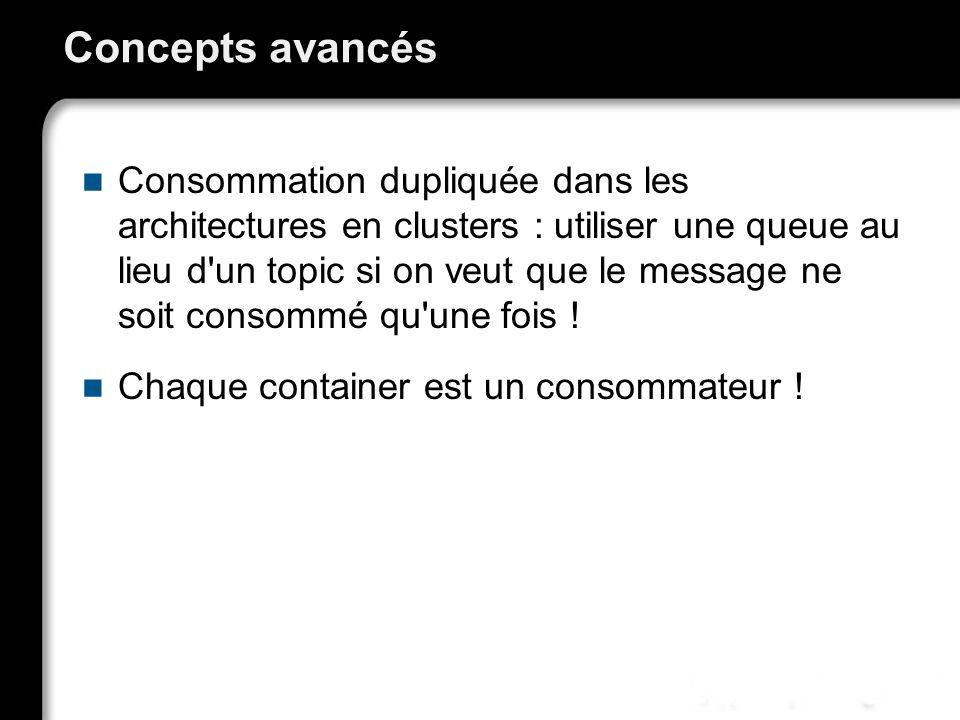 Concepts avancés Consommation dupliquée dans les architectures en clusters : utiliser une queue au lieu d un topic si on veut que le message ne soit consommé qu une fois .