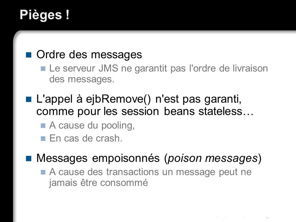 Pièges ! Ordre des messages Le serveur JMS ne garantit pas l'ordre de livraison des messages. L'appel à ejbRemove() n'est pas garanti, comme pour les