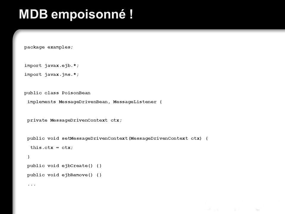 MDB empoisonné ! package examples; import javax.ejb.*; import javax.jms.*; public class PoisonBean implements MessageDrivenBean, MessageListener { pri