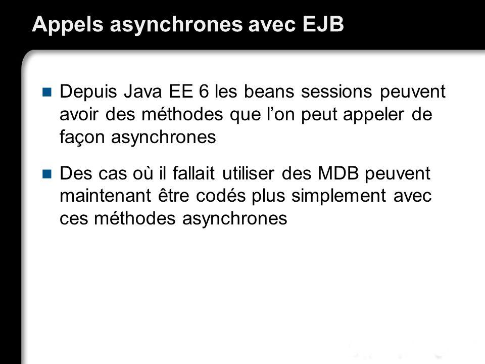 Appels asynchrones avec EJB Depuis Java EE 6 les beans sessions peuvent avoir des méthodes que lon peut appeler de façon asynchrones Des cas où il fallait utiliser des MDB peuvent maintenant être codés plus simplement avec ces méthodes asynchrones