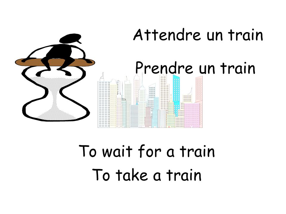 Attendre un train To wait for a train Prendre un train To take a train