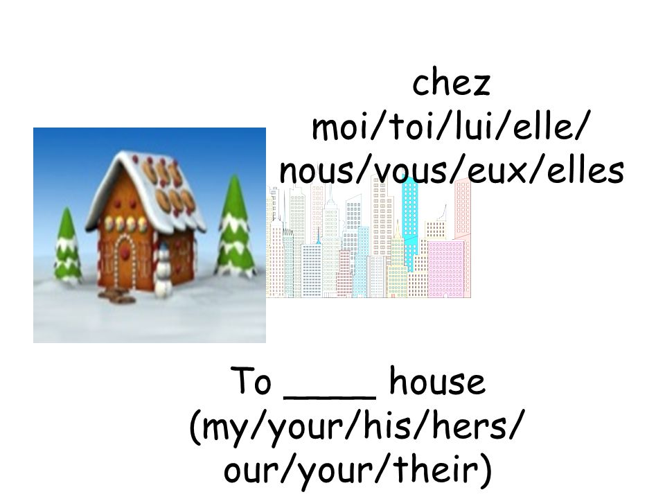chez moi/toi/lui/elle/ nous/vous/eux/elles To ____ house (my/your/his/hers/ our/your/their)
