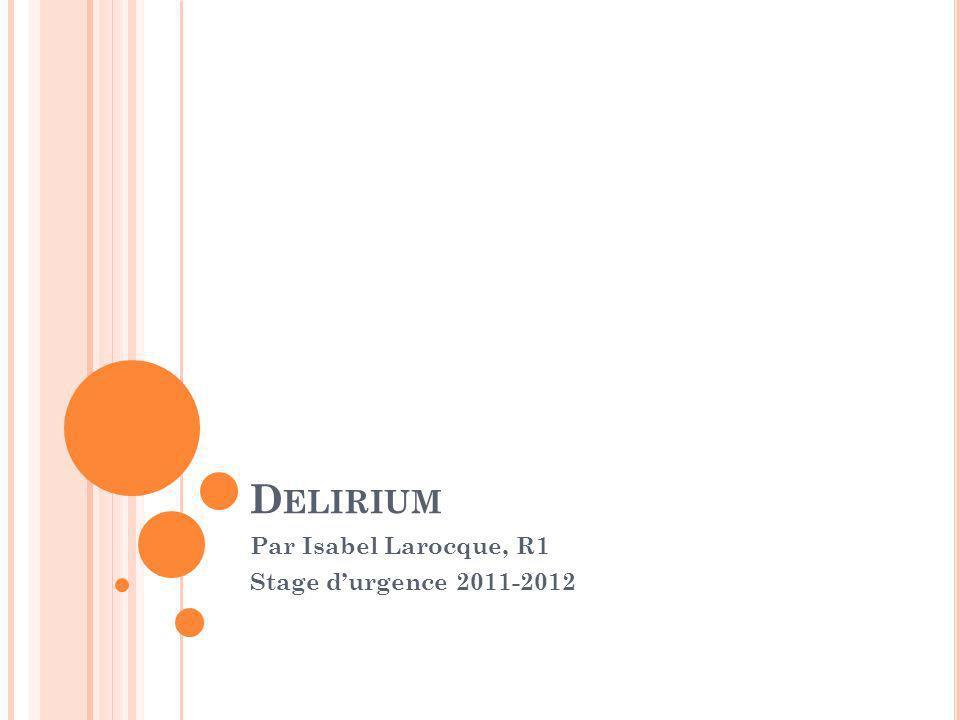 D ELIRIUM Par Isabel Larocque, R1 Stage durgence 2011-2012