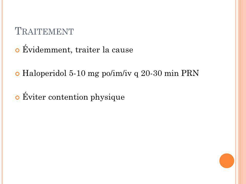 T RAITEMENT Évidemment, traiter la cause Haloperidol 5-10 mg po/im/iv q 20-30 min PRN Éviter contention physique