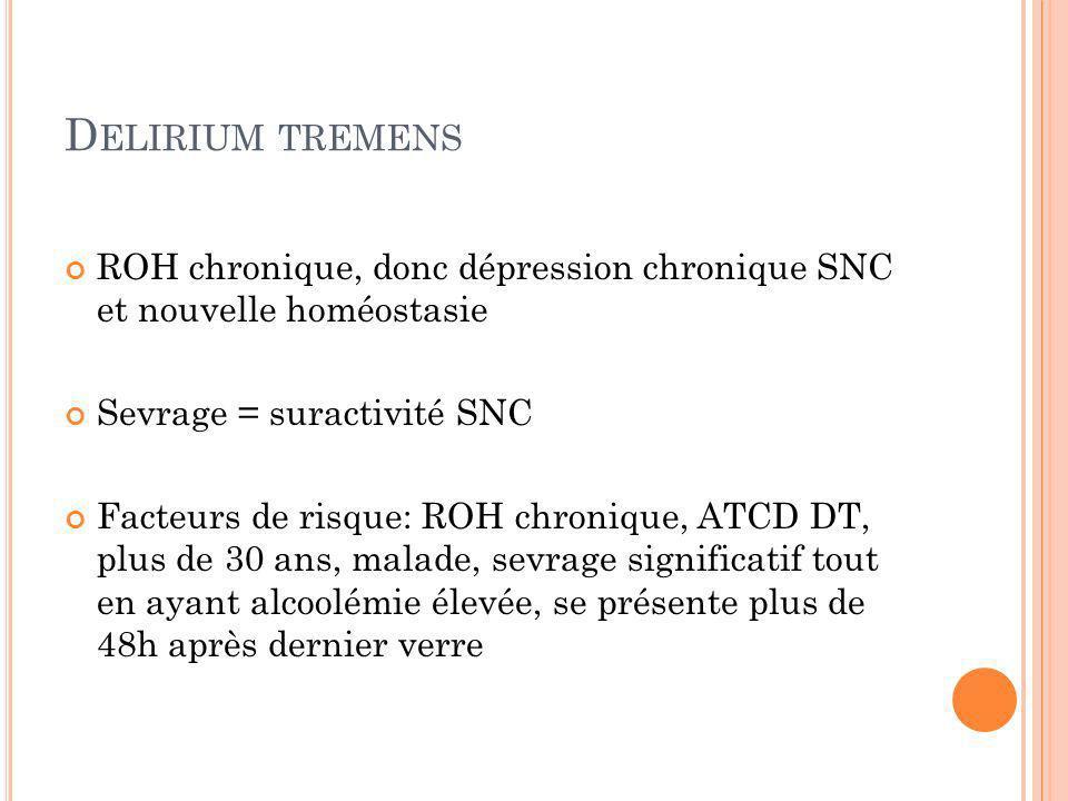 D ELIRIUM TREMENS ROH chronique, donc dépression chronique SNC et nouvelle homéostasie Sevrage = suractivité SNC Facteurs de risque: ROH chronique, AT