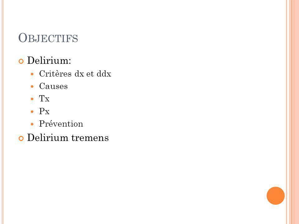 O BJECTIFS Delirium: Critères dx et ddx Causes Tx Px Prévention Delirium tremens