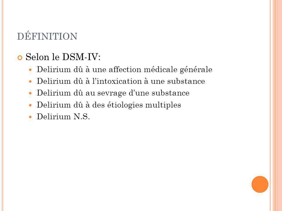 DÉFINITION Selon le DSM-IV: Delirium dû à une affection médicale générale Delirium dû à lintoxication à une substance Delirium dû au sevrage dune subs