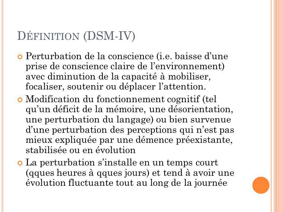 D ÉFINITION (DSM-IV) Perturbation de la conscience (i.e. baisse dune prise de conscience claire de lenvironnement) avec diminution de la capacité à mo