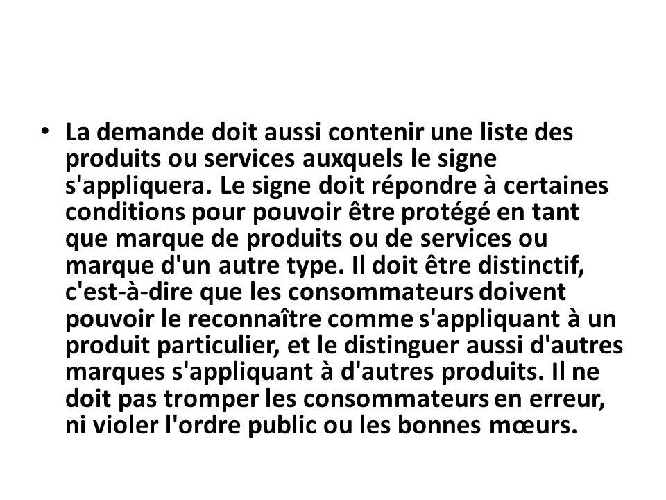 La demande doit aussi contenir une liste des produits ou services auxquels le signe s'appliquera. Le signe doit répondre à certaines conditions pour p