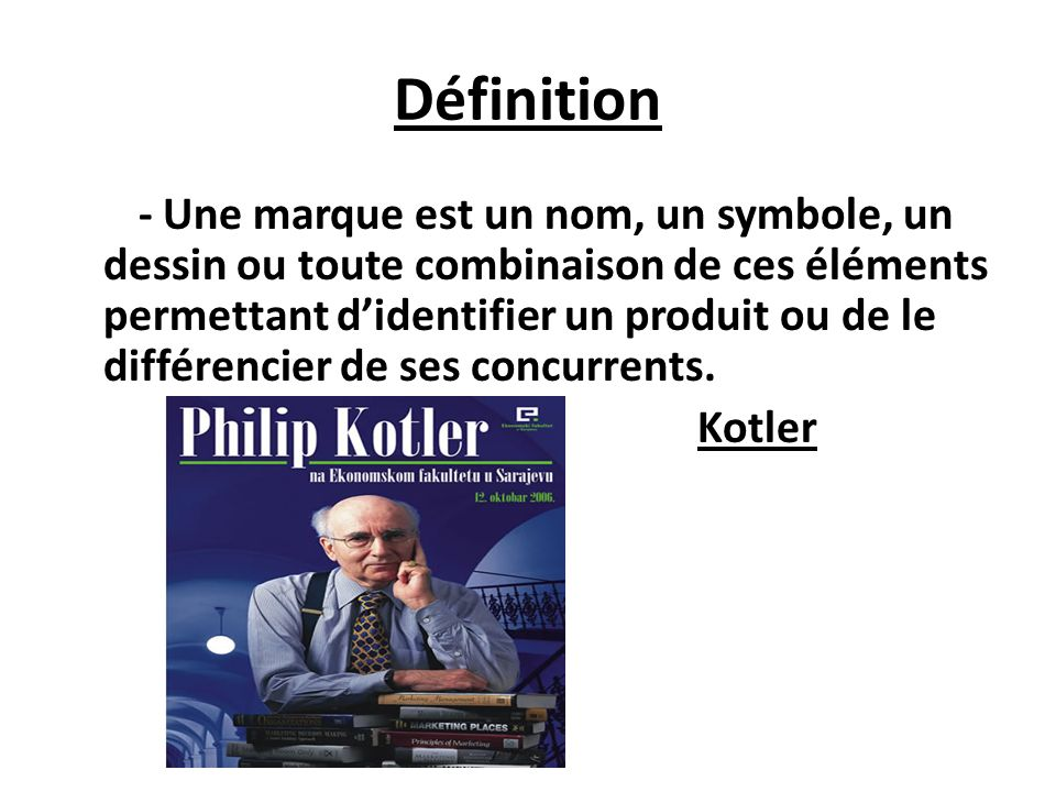 Définition - Une marque est un nom, un symbole, un dessin ou toute combinaison de ces éléments permettant didentifier un produit ou de le différencier de ses concurrents.