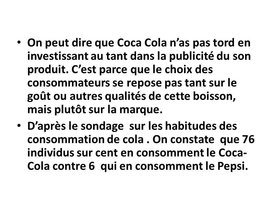 On peut dire que Coca Cola nas pas tord en investissant au tant dans la publicité du son produit. Cest parce que le choix des consommateurs se repose