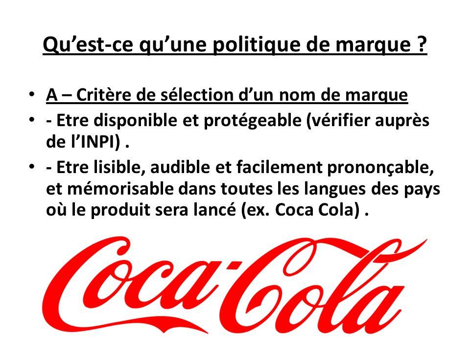 Quest-ce quune politique de marque ? A – Critère de sélection dun nom de marque - Etre disponible et protégeable (vérifier auprès de lINPI). - Etre li
