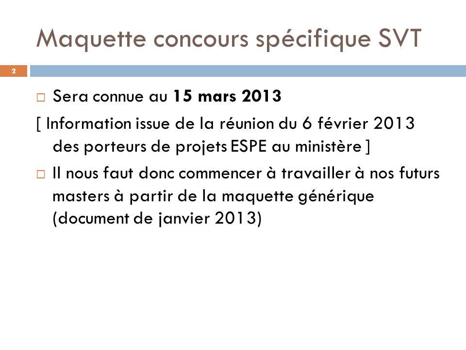 Maquette concours spécifique SVT Sera connue au 15 mars 2013 [ Information issue de la réunion du 6 février 2013 des porteurs de projets ESPE au ministère ] Il nous faut donc commencer à travailler à nos futurs masters à partir de la maquette générique (document de janvier 2013) 2