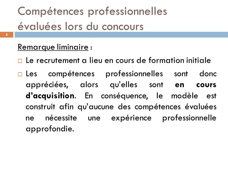 Compétences professionnelles évaluées lors du concours 5 Remarque liminaire : Le recrutement a lieu en cours de formation initiale Les compétences professionnelles sont donc appréciées, alors quelles sont en cours dacquisition.