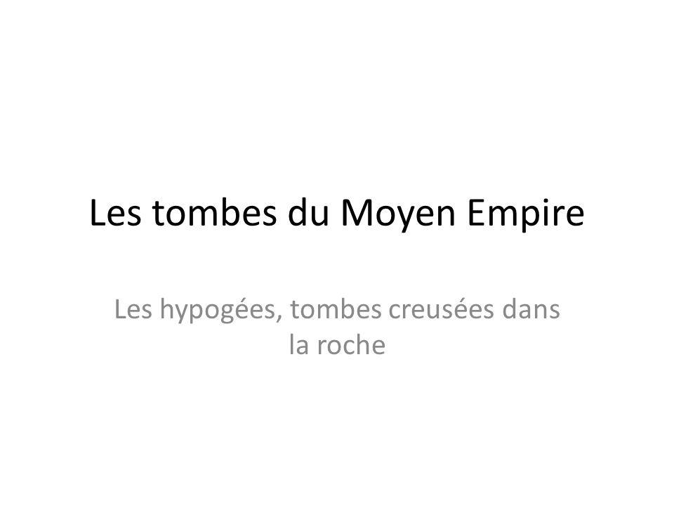 Les tombes du Moyen Empire Les hypogées, tombes creusées dans la roche
