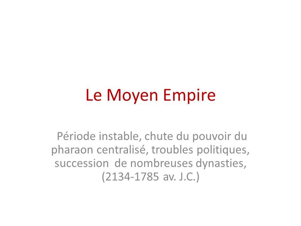 Le Moyen Empire Période instable, chute du pouvoir du pharaon centralisé, troubles politiques, succession de nombreuses dynasties, (2134-1785 av. J.C.