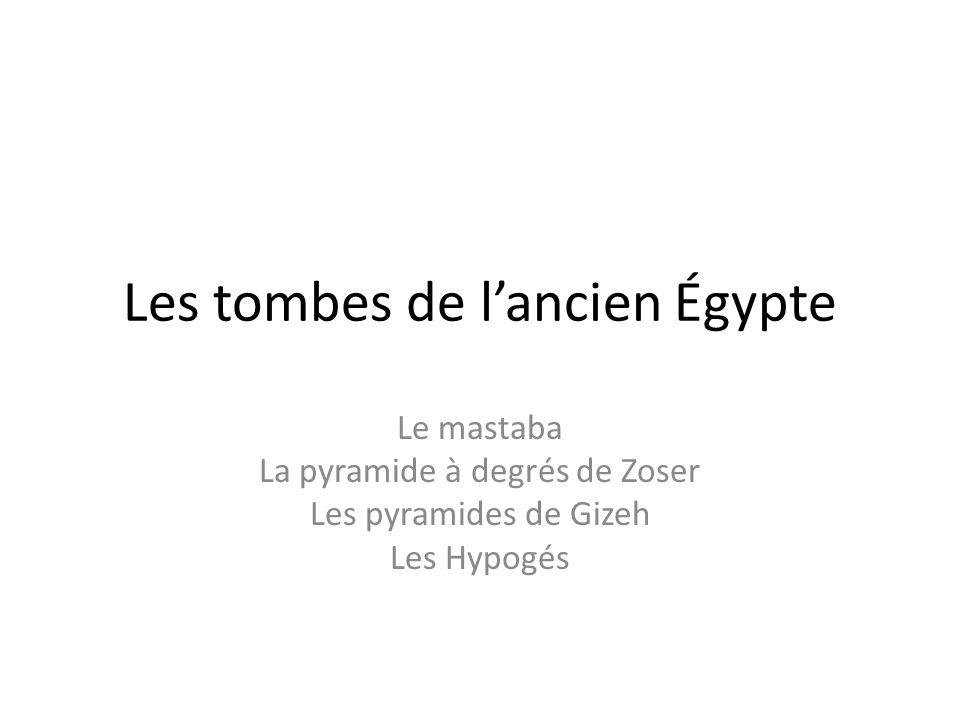 Les tombes de lancien Égypte Le mastaba La pyramide à degrés de Zoser Les pyramides de Gizeh Les Hypogés