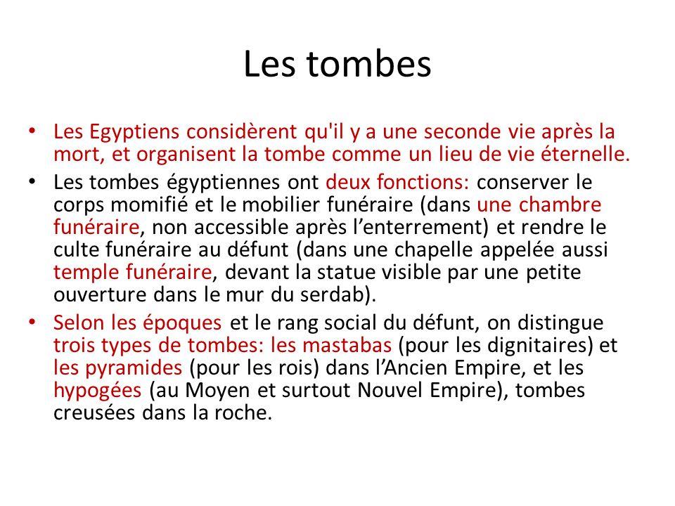 Les tombes Les Egyptiens considèrent qu'il y a une seconde vie après la mort, et organisent la tombe comme un lieu de vie éternelle. Les tombes égypti