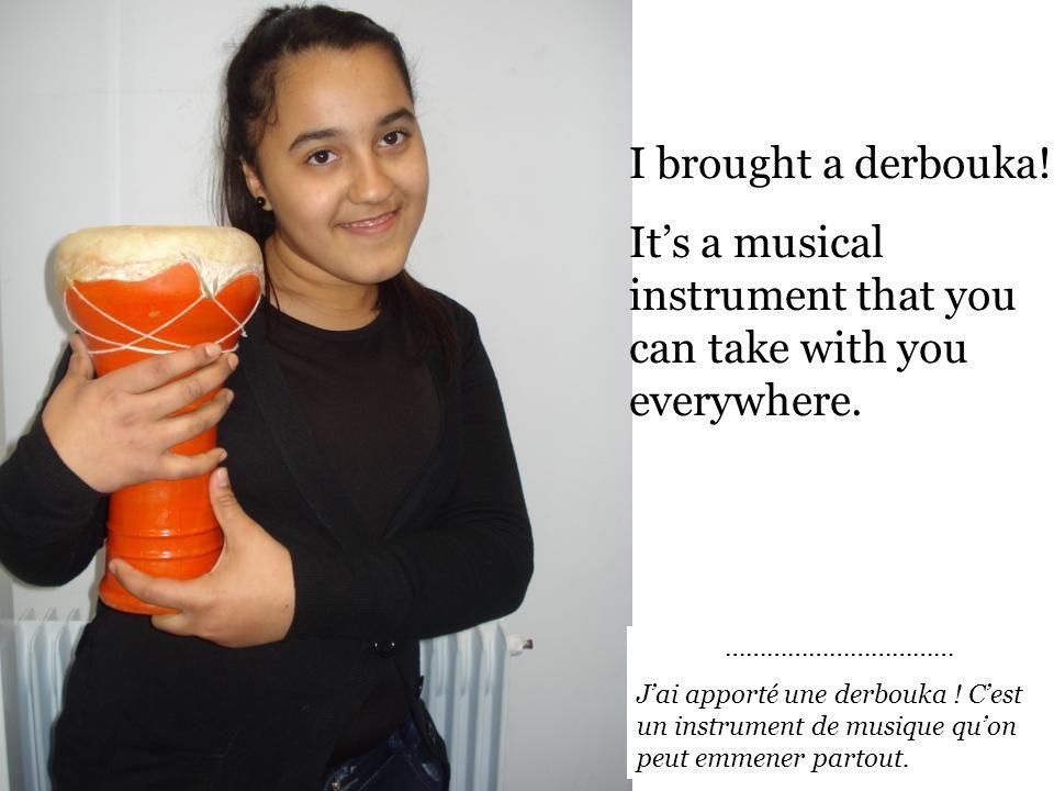 …………………………… Jai apporté une derbouka .Cest un instrument de musique quon peut emmener partout.