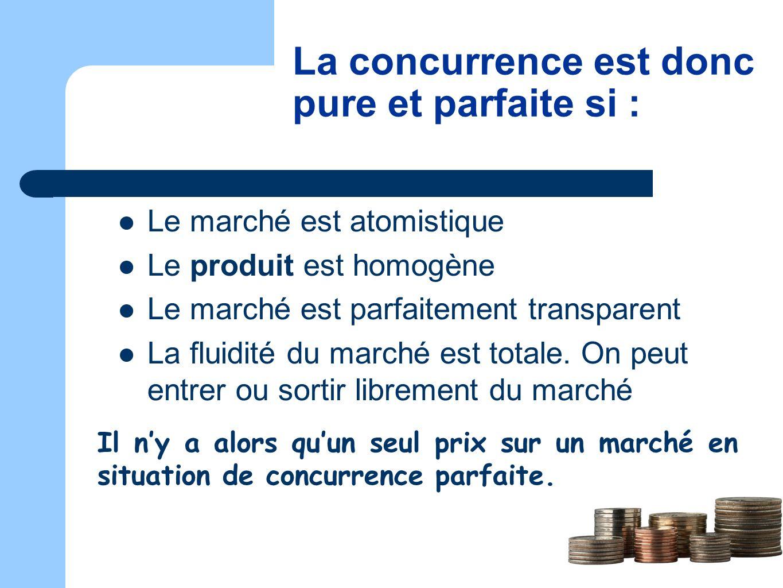 La concurrence est donc pure et parfaite si : Le marché est atomistique Le produit est homogène Le marché est parfaitement transparent La fluidité du