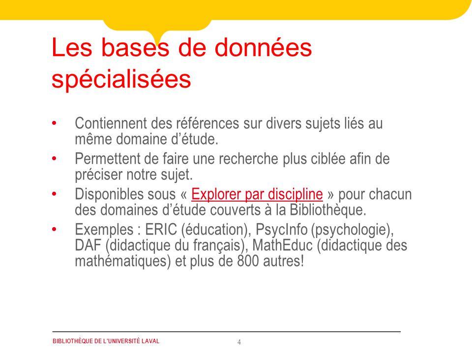 BIBLIOTHÈQUE DE L UNIVERSITÉ LAVAL 5 Les bases de données multidisciplinaires Contiennent des références sur divers sujets dans différents domaines détude.