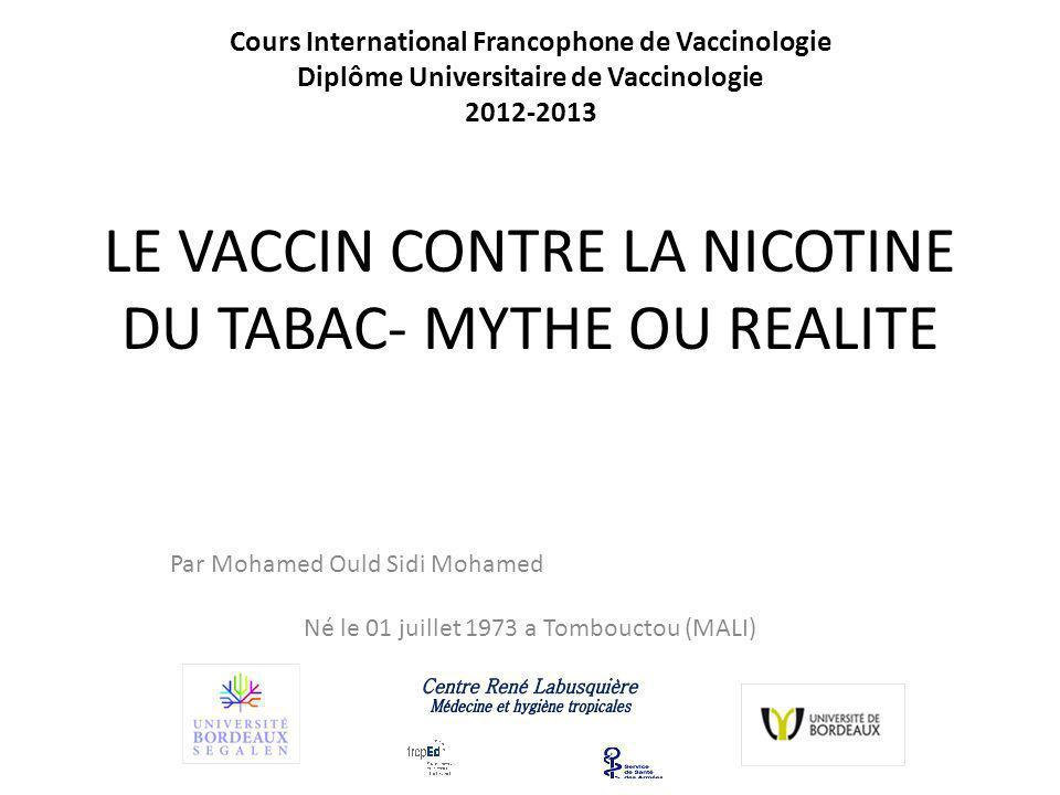 LE VACCIN CONTRE LA NICOTINE DU TABAC- MYTHE OU REALITE Par Mohamed Ould Sidi Mohamed Né le 01 juillet 1973 a Tombouctou (MALI) Cours International Francophone de Vaccinologie Diplôme Universitaire de Vaccinologie 2012-2013
