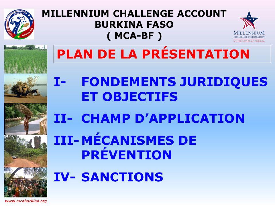 MILLENNIUM CHALLENGE ACCOUNT BURKINA FASO ( MCA-BF ) www.mcaburkina.org Ce sont: Les employés du MCA-BF et du MCC Les participants aux programmes Les membres du Comité dOrientation et de Suivi (COS) Les membres du Conseil National Les stagiaires du MCA-BF Les agences dexécution (FA, PA, IEAs, etc.) Les consultants Les contractants Et même le grand public CHAMP DAPPLICATION PERSONNEL: LES PERSONNES CONCERNÉES
