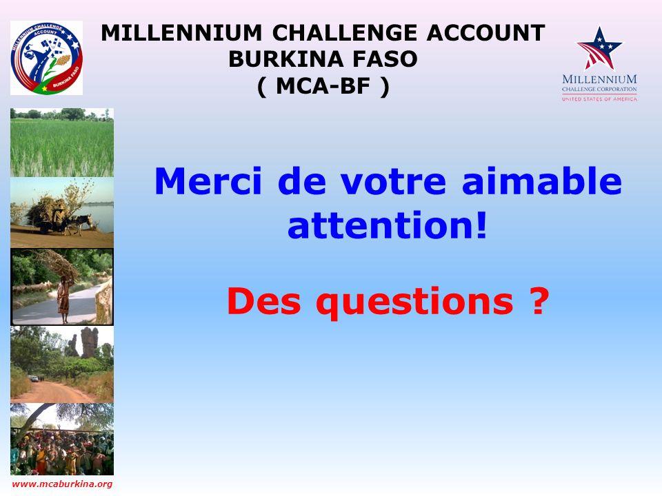 MILLENNIUM CHALLENGE ACCOUNT BURKINA FASO ( MCA-BF ) www.mcaburkina.org Merci de votre aimable attention! Des questions ?
