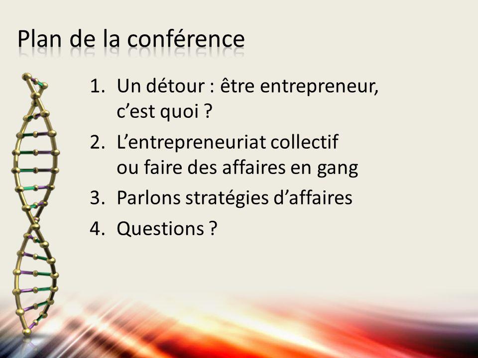 1.Un détour : être entrepreneur, cest quoi ? 2.Lentrepreneuriat collectif ou faire des affaires en gang 3.Parlons stratégies daffaires 4.Questions ?