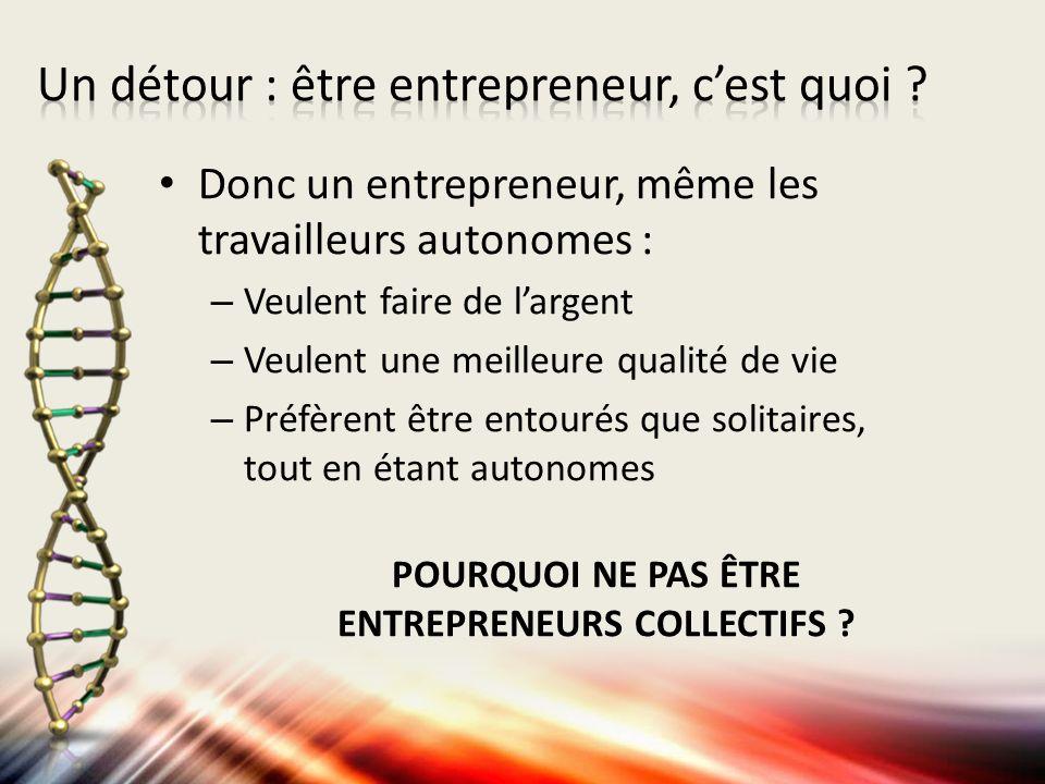 Donc un entrepreneur, même les travailleurs autonomes : – Veulent faire de largent – Veulent une meilleure qualité de vie – Préfèrent être entourés que solitaires, tout en étant autonomes POURQUOI NE PAS ÊTRE ENTREPRENEURS COLLECTIFS
