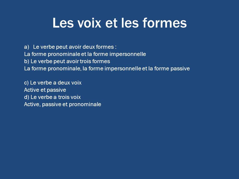 Les voix et les formes a)Le verbe peut avoir deux formes : La forme pronominale et la forme impersonnelle b) Le verbe peut avoir trois formes La forme