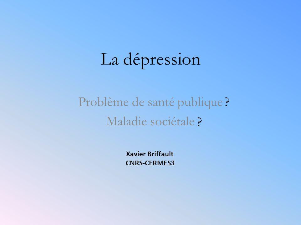 La dépression Problème de santé publique Maladie sociétale ? ? Xavier Briffault CNRS-CERMES3