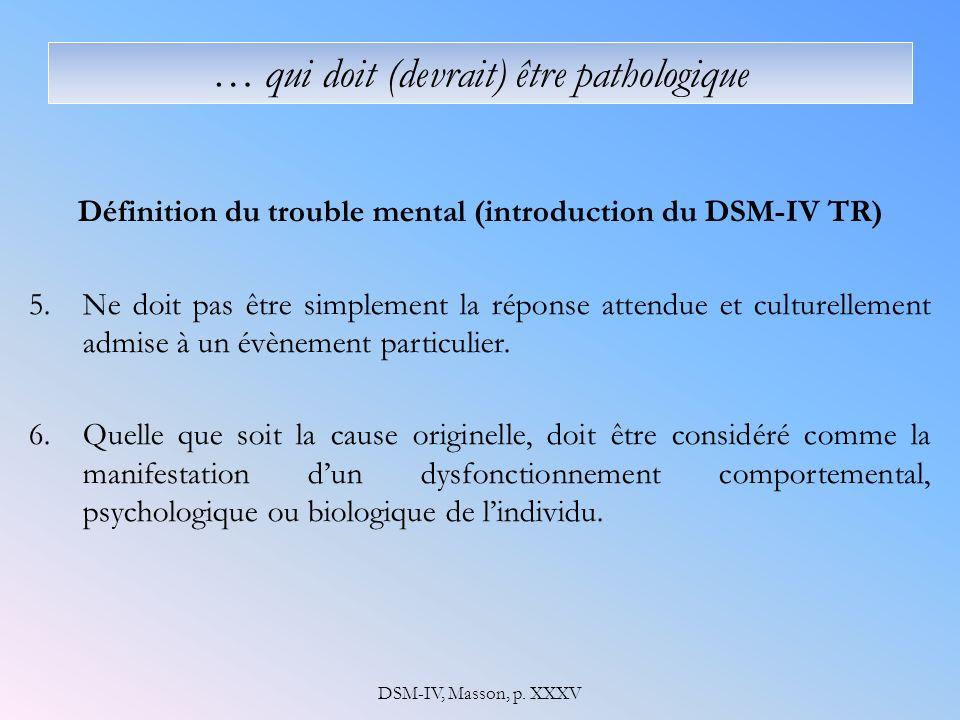 … qui doit (devrait) être pathologique Définition du trouble mental (introduction du DSM-IV TR) 5.Ne doit pas être simplement la réponse attendue et culturellement admise à un évènement particulier.
