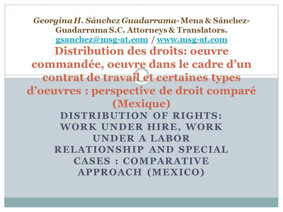 DISTRIBUTION OF RIGHTS: WORK UNDER HIRE, WORK UNDER A LABOR RELATIONSHIP AND SPECIAL CASES : COMPARATIVE APPROACH (MEXICO) Georgina H.