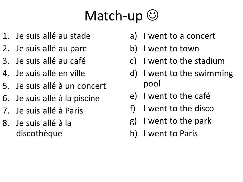 Match-up 1.Je suis allé au stade 2.Je suis allé au parc 3.Je suis allé au café 4.Je suis allé en ville 5.Je suis allé à un concert 6.Je suis allé à la piscine 7.Je suis allé à Paris 8.Je suis allé à la discothèque a)I went to a concert b)I went to town c)I went to the stadium d)I went to the swimming pool e)I went to the café f)I went to the disco g)I went to the park h)I went to Paris