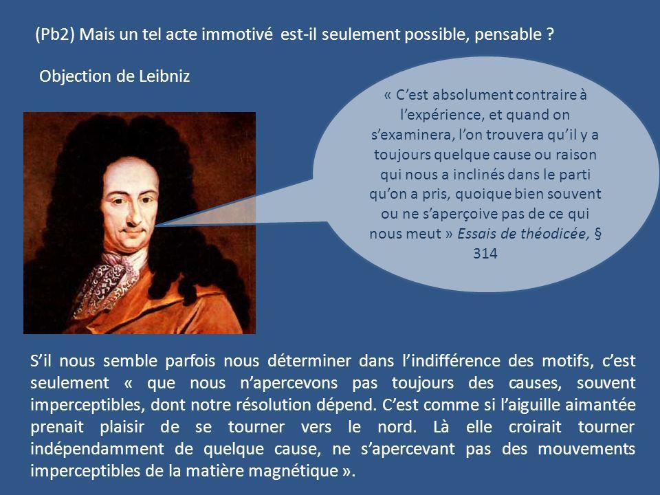 (Pb2) Mais un tel acte immotivé est-il seulement possible, pensable ? Objection de Leibniz « Cest absolument contraire à lexpérience, et quand on sexa