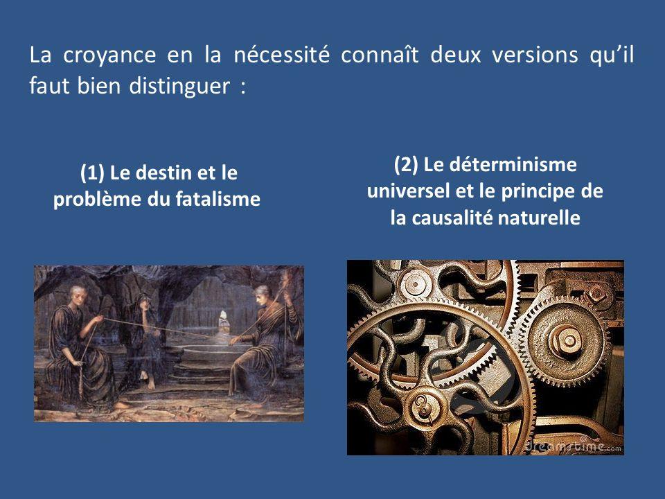 La croyance en la nécessité connaît deux versions quil faut bien distinguer : (1) Le destin et le problème du fatalisme (2) Le déterminisme universel