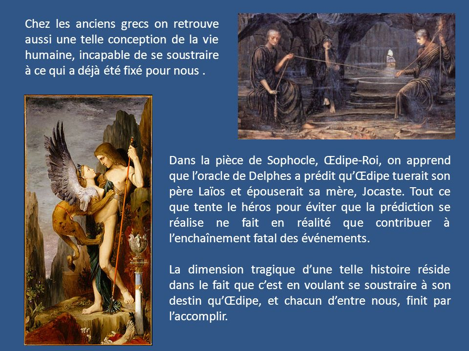 Chez les anciens grecs on retrouve aussi une telle conception de la vie humaine, incapable de se soustraire à ce qui a déjà été fixé pour nous. Dans l