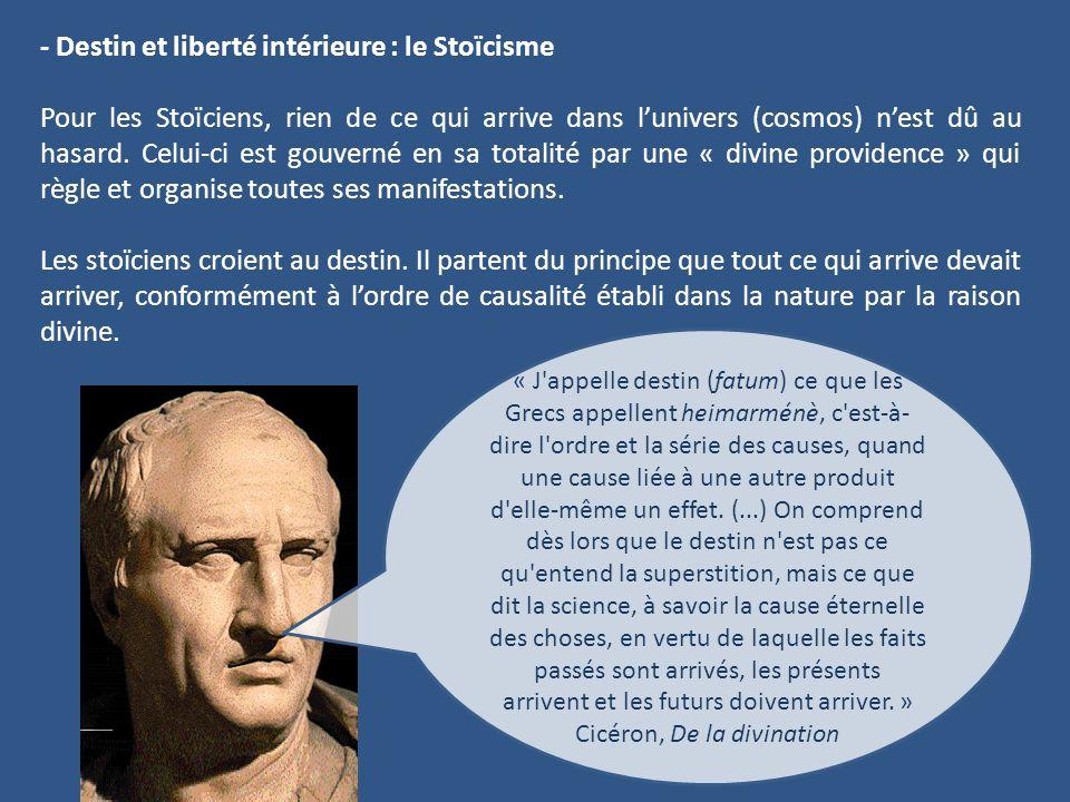 - Destin et liberté intérieure : le Stoïcisme Pour les Stoïciens, rien de ce qui arrive dans lunivers (cosmos) nest dû au hasard. Celui-ci est gouvern