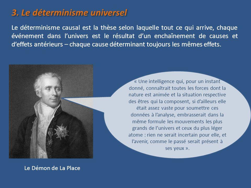 3. Le déterminisme universel Le déterminisme causal est la thèse selon laquelle tout ce qui arrive, chaque événement dans lunivers est le résultat dun