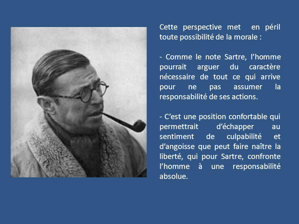 Cette perspective met en péril toute possibilité de la morale : - Comme le note Sartre, lhomme pourrait arguer du caractère nécessaire de tout ce qui