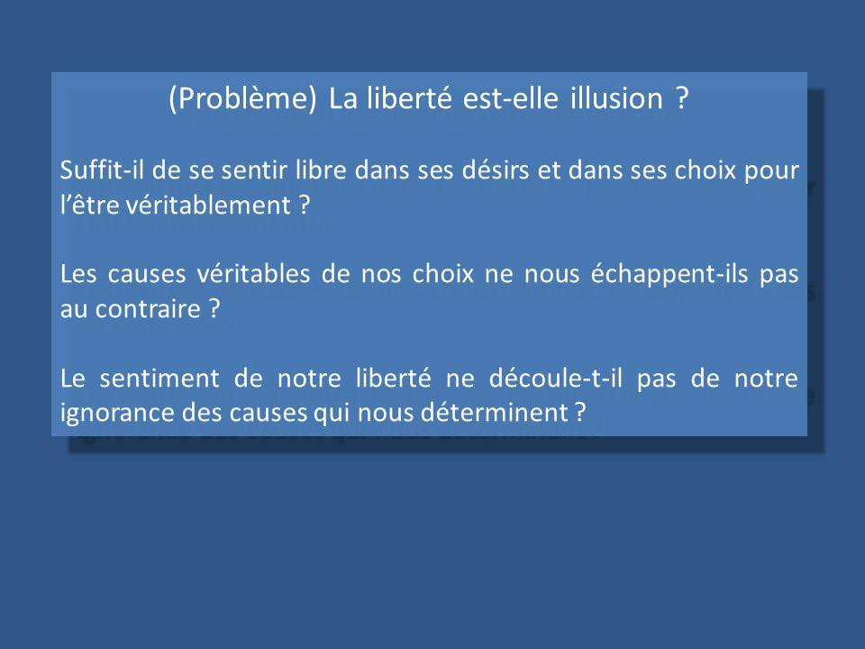 (Problème) La liberté est-elle illusion ? Suffit-il de se sentir libre dans ses désirs et dans ses choix pour lêtre véritablement ? Les causes véritab