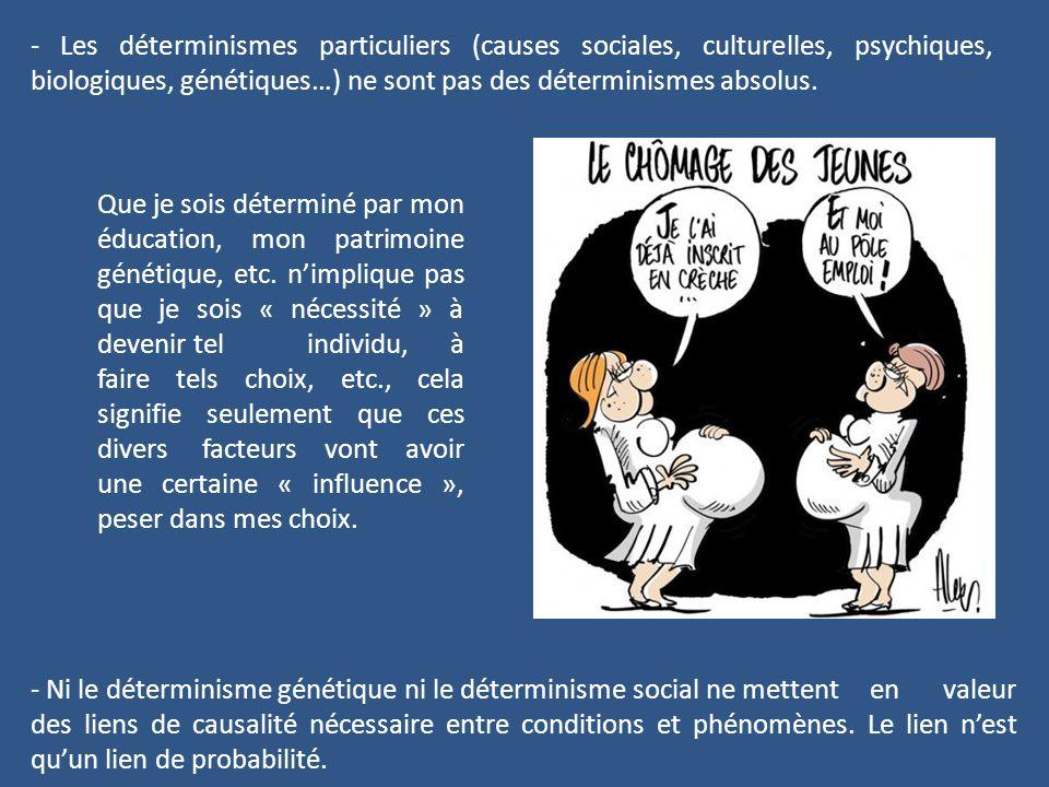 - Les déterminismes particuliers (causes sociales, culturelles, psychiques, biologiques, génétiques…) ne sont pas des déterminismes absolus. Que je so