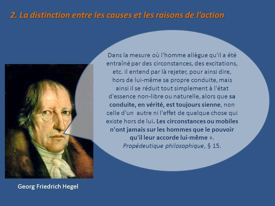 2. La distinction entre les causes et les raisons de laction Georg Friedrich Hegel Dans la mesure où l'homme allègue qu'il a été entraîné par des circ