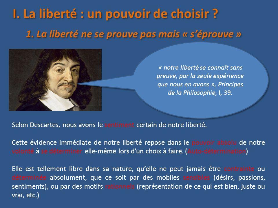 I. La liberté : un pouvoir de choisir ? « notre liberté se connaît sans preuve, par la seule expérience que nous en avons », Principes de la Philosoph