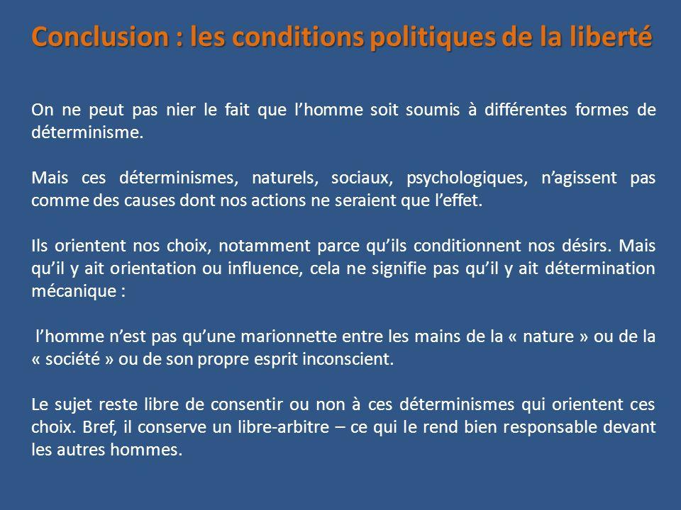 Conclusion : les conditions politiques de la liberté On ne peut pas nier le fait que lhomme soit soumis à différentes formes de déterminisme. Mais ces
