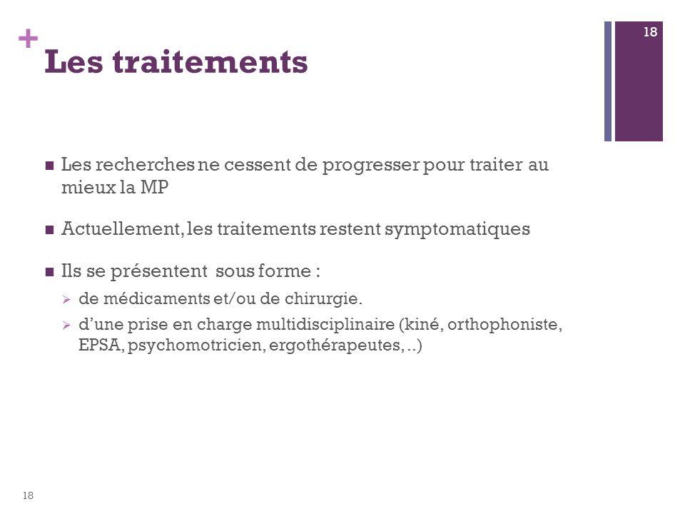 + Les traitements Les recherches ne cessent de progresser pour traiter au mieux la MP Actuellement, les traitements restent symptomatiques Ils se prés